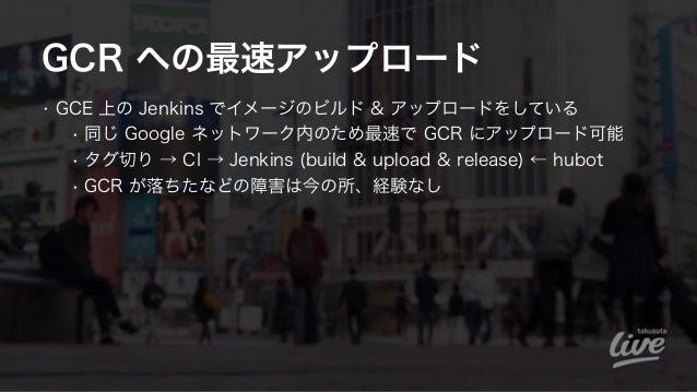 GCR への最速アップロード • GCE 上の Jenkins でイメージのビルド & アップロードをしている • 同じ Google ネットワーク内のため最速で GCR にアップロード可能 • タグ切り → CI → Jenkins (bui...
