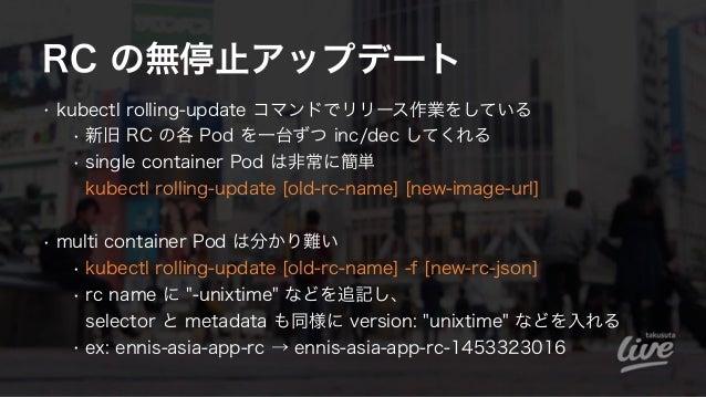 RC の無停止アップデート • kubectl rolling-update コマンドでリリース作業をしている • 新旧 RC の各 Pod を一台ずつ inc/dec してくれる • single container Pod は非常に簡単 ...