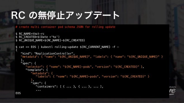 RC の無停止アップデート # create multi container pod schema JSON for rolling update $ RC_NAME=tkst-rc $ RC_CREATED=$(Date +'%s')  ...