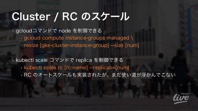 Cluster / RC のスケール • gcloudコマンドで node を制御できる • gcloud compute instance-groups managed  resize [gke-cluster-instance-group...