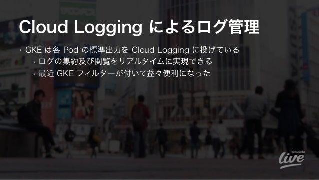 Cloud Logging によるログ管理 • GKE は各 Pod の標準出力を Cloud Logging に投げている • ログの集約及び閲覧をリアルタイムに実現できる • 最近 GKE フィルターが付いて益々便利になった