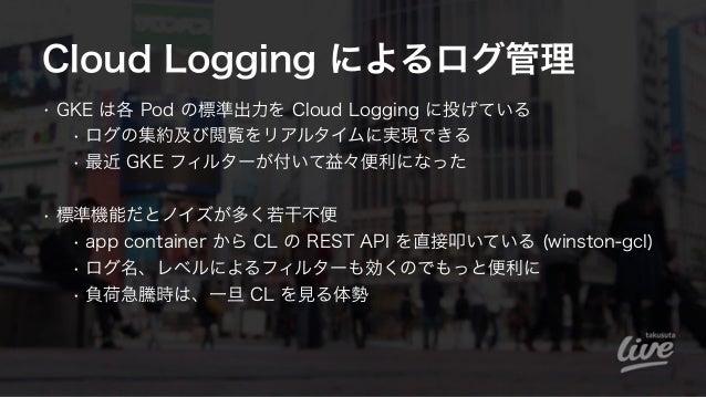 Cloud Logging によるログ管理 • GKE は各 Pod の標準出力を Cloud Logging に投げている • ログの集約及び閲覧をリアルタイムに実現できる • 最近 GKE フィルターが付いて益々便利になった • 標準機能...