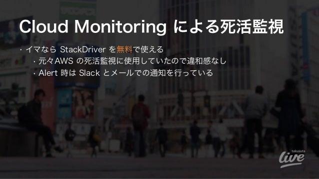 Cloud Monitoring による死活監視 • イマなら StackDriver を無料で使える • 元々AWS の死活監視に使用していたので違和感なし • Alert 時は Slack とメールでの通知を行っている