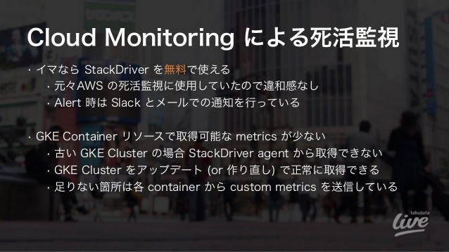 Cloud Monitoring による死活監視 • イマなら StackDriver を無料で使える • 元々AWS の死活監視に使用していたので違和感なし • Alert 時は Slack とメールでの通知を行っている • GKE Cont...