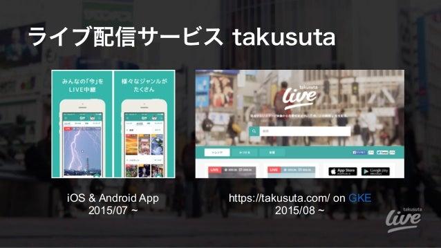 ライブ配信サービス takusuta https://takusuta.com/ on GKE 2015/08 ~ iOS & Android App 2015/07 ~