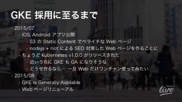 GKE 採用に至るまで • 2015/07 • iOS, Android アプリ公開 • S3 の Static Content でペライチな Web ページ • nodejs + riot による SEO 対策した Web ページを作ることに...