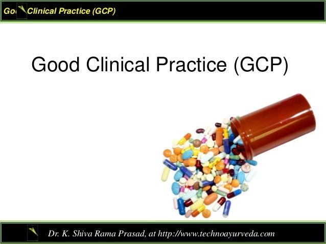 Good Clinical Practice (GCP) Dr. K. Shiva Rama Prasad, at http://www.technoayurveda.com/ Good Clinical Practice (GCP)