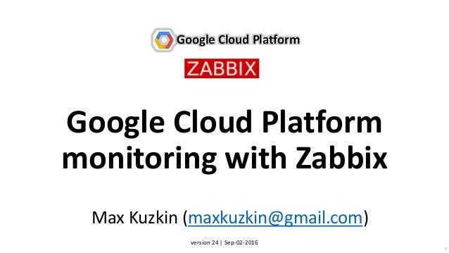 1 Google Cloud Platform monitoring with Zabbix Google Cloud Platform Max Kuzkin (maxkuzkin@gmail.com) version 24 | Sep-02-...