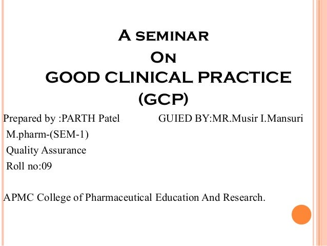 A seminar                  On        GOOD CLINICAL PRACTICE                (GCP)Prepared by :PARTH Patel       GUIED BY:MR...