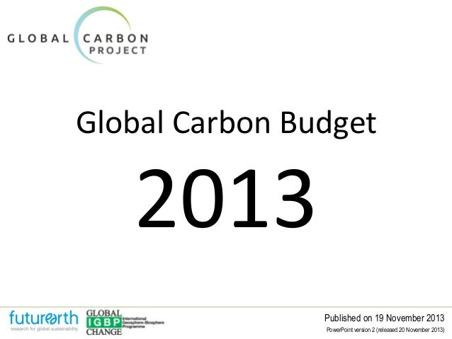 Global Carbon Budget  2013  Published on 19 November 2013 PowerPoint version 2 (released 20 November 2013)