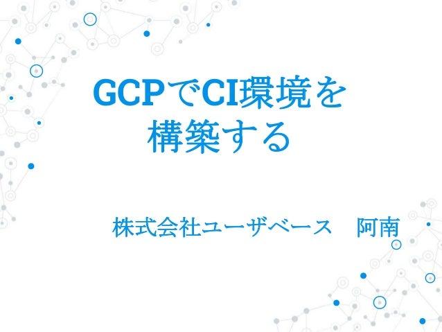 GCPでCI環境を 構築する 株式会社ユーザベース 阿南