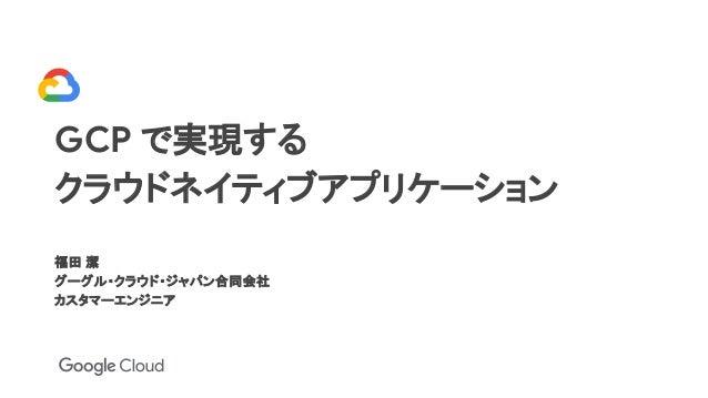 GCP で実現する クラウドネイティブアプリケーション 福田 潔 グーグル・クラウド・ジャパン合同会社 カスタマーエンジニア