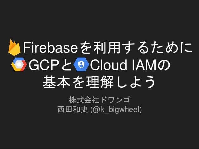 Firebaseを利用するために GCPと Cloud IAMの 基本を理解しよう 株式会社ドワンゴ 西田和史 (@k_bigwheel)