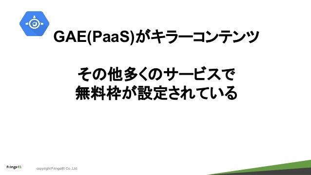 copyright Fringe81 Co.,Ltd. GAE(PaaS)がキラーコンテンツ その他多くのサービスで 無料枠が設定されている