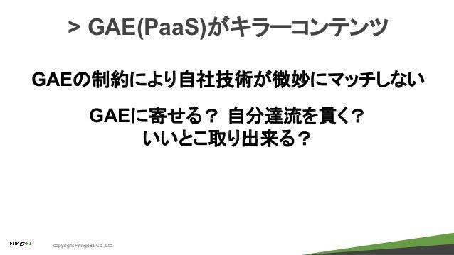 copyright Fringe81 Co.,Ltd. > GAE(PaaS)がキラーコンテンツ GAEの制約により自社技術が微妙にマッチしない GAEに寄せる? 自分達流を貫く? いいとこ取り出来る?