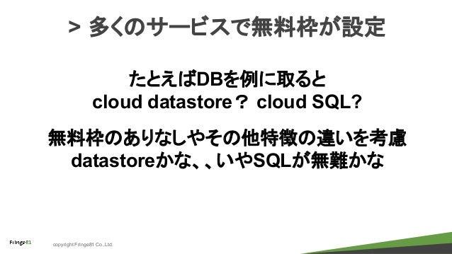 copyright Fringe81 Co.,Ltd. > 多くのサービスで無料枠が設定 たとえばDBを例に取ると cloud datastore? cloud SQL? 無料枠のありなしやその他特徴の違いを考慮 datastoreかな、、いや...