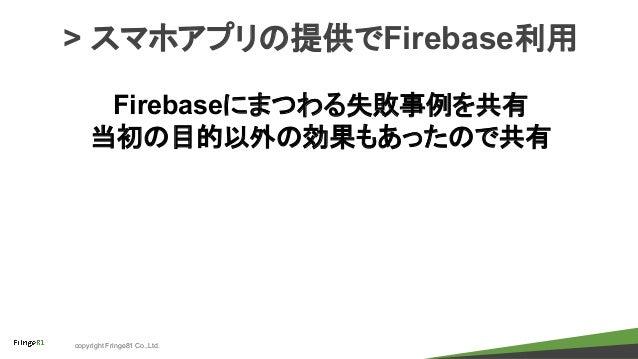 copyright Fringe81 Co.,Ltd. > スマホアプリの提供でFirebase利用 Firebaseにまつわる失敗事例を共有 当初の目的以外の効果もあったので共有