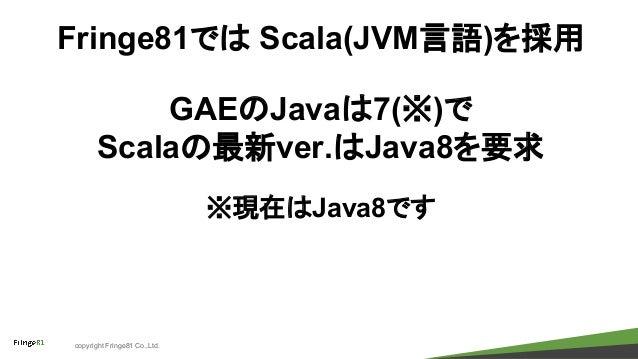 copyright Fringe81 Co.,Ltd. Fringe81では Scala(JVM言語)を採用 GAEのJavaは7(※)で Scalaの最新ver.はJava8を要求 ※現在はJava8です