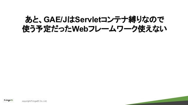 copyright Fringe81 Co.,Ltd. あと、GAE/JはServletコンテナ縛りなので 使う予定だったWebフレームワーク使えない