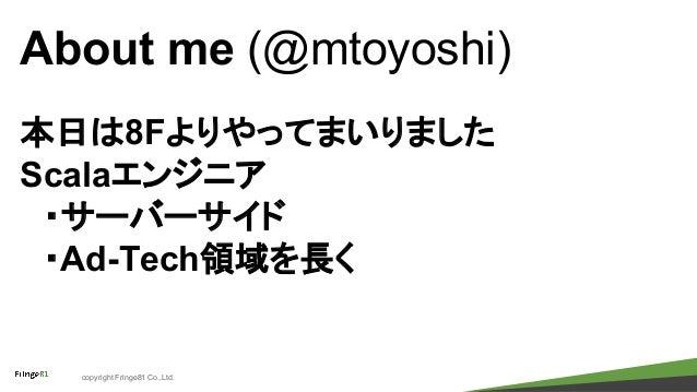 copyright Fringe81 Co.,Ltd. About me (@mtoyoshi) 本日は8Fよりやってまいりました Scalaエンジニア  ・サーバーサイド  ・Ad-Tech領域を長く