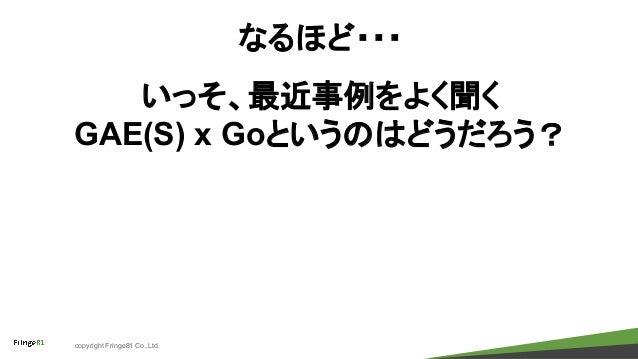 copyright Fringe81 Co.,Ltd. なるほど・・・ いっそ、最近事例をよく聞く GAE(S) x Goというのはどうだろう?