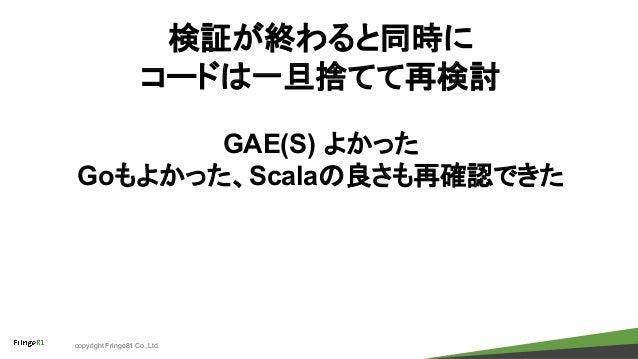 copyright Fringe81 Co.,Ltd. 検証が終わると同時に コードは一旦捨てて再検討 GAE(S) よかった Goもよかった、Scalaの良さも再確認できた