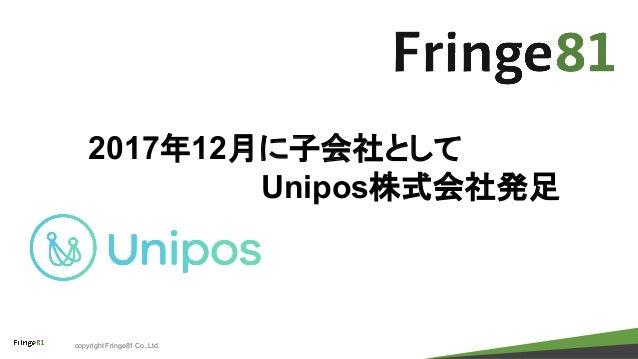 copyright Fringe81 Co.,Ltd. 2017年12月に子会社として Unipos株式会社発足