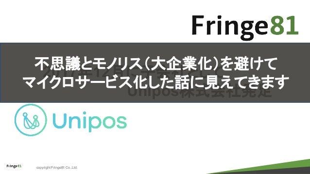 copyright Fringe81 Co.,Ltd. 2017年12月に子会社として Unipos株式会社発足 不思議とモノリス(大企業化)を避けて マイクロサービス化した話に見えてきます