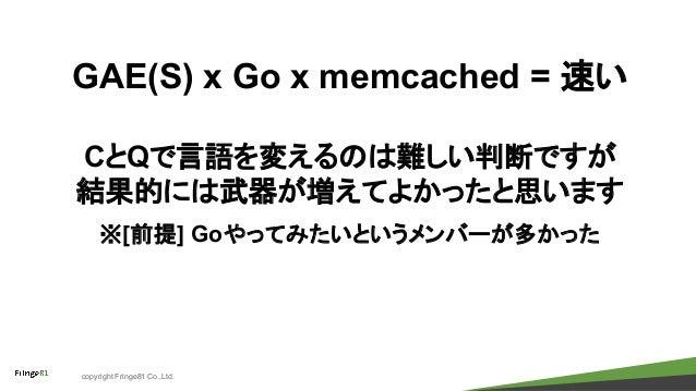 copyright Fringe81 Co.,Ltd. GAE(S) x Go x memcached = 速い CとQで言語を変えるのは難しい判断ですが 結果的には武器が増えてよかったと思います ※[前提] Goやってみたいというメンバーが多...