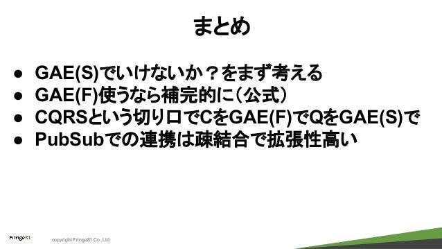 copyright Fringe81 Co.,Ltd. まとめ ● GAE(S)でいけないか?をまず考える ● GAE(F)使うなら補完的に(公式) ● CQRSという切り口でCをGAE(F)でQをGAE(S)で ● PubSubでの連携は疎結...