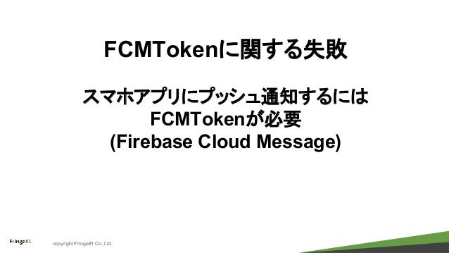 copyright Fringe81 Co.,Ltd. FCMTokenに関する失敗 スマホアプリにプッシュ通知するには FCMTokenが必要 (Firebase Cloud Message)