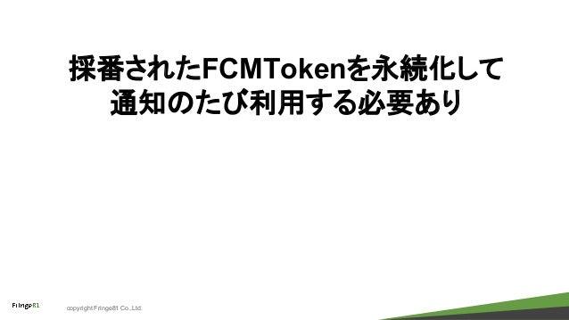 copyright Fringe81 Co.,Ltd. 採番されたFCMTokenを永続化して 通知のたび利用する必要あり