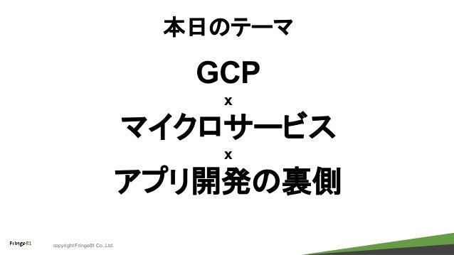 copyright Fringe81 Co.,Ltd. 本日のテーマ GCP x マイクロサービス x アプリ開発の裏側