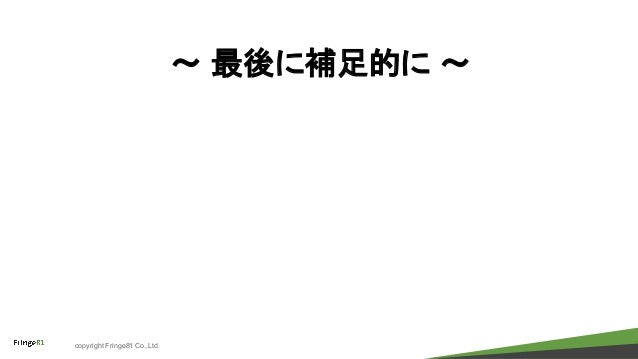 copyright Fringe81 Co.,Ltd. 〜 最後に補足的に 〜