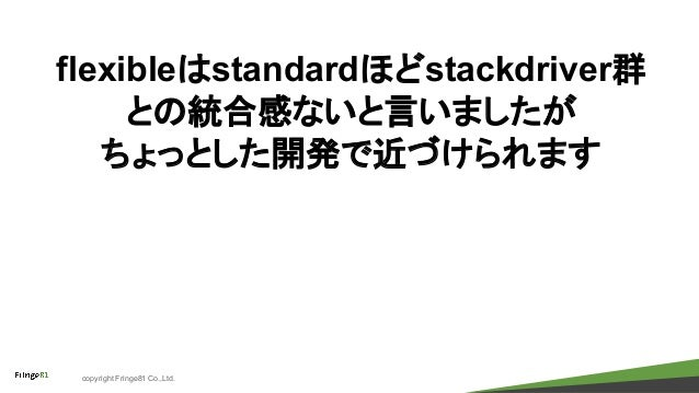 copyright Fringe81 Co.,Ltd. flexibleはstandardほどstackdriver群 との統合感ないと言いましたが ちょっとした開発で近づけられます