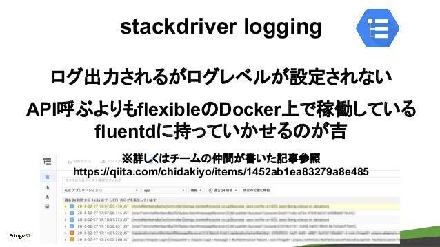 copyright Fringe81 Co.,Ltd. stackdriver logging ログ出力されるがログレベルが設定されない API呼ぶよりもflexibleのDocker上で稼働している fluentdに持っていかせるのが吉 ※詳...