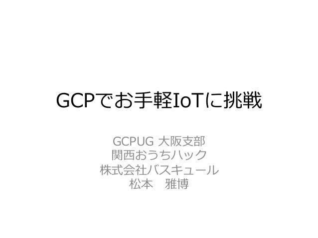 GCPでお⼿手軽IoTに挑戦 GCPUG ⼤大阪⽀支部 関⻄西おうちハック 株式会社バスキュール 松本 雅博