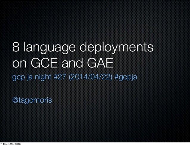 8 language deployments on GCE and GAE gcp ja night #27 (2014/04/22) #gcpja @tagomoris 14年4月23日水曜日