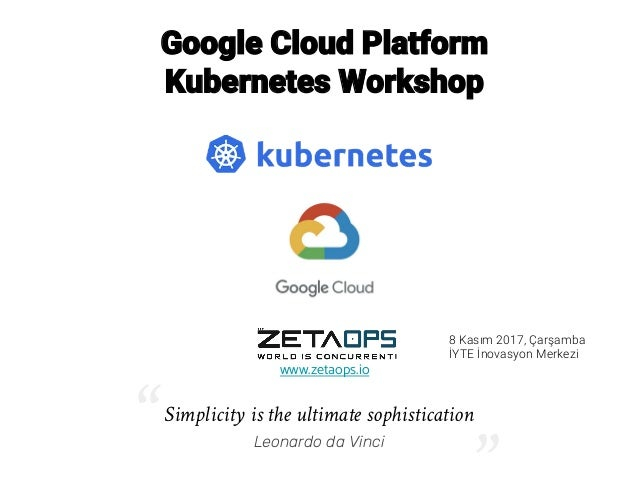 "Google Cloud Platform Kubernetes Workshop www.zetaops.io Simplicity is the ultimate sophistication Leonardo da Vinci"" "" 8 ..."