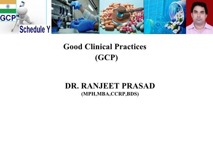 Good Clinical Practices   (GCP) DR. RANJEET PRASAD (MPH,MBA,CCRP,BDS)