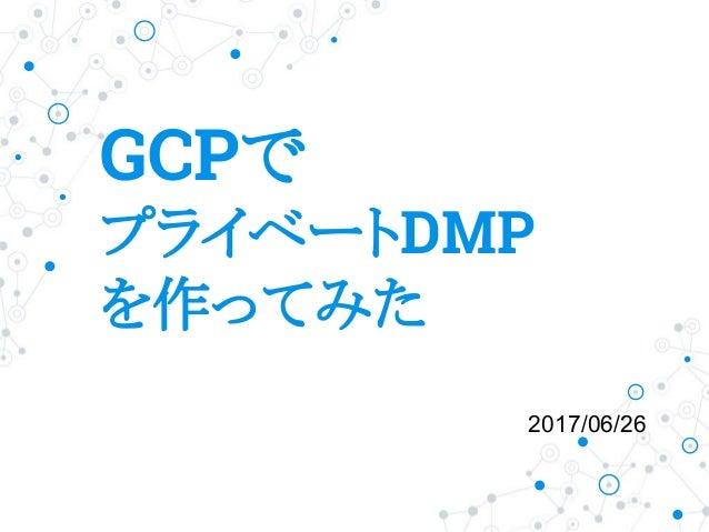 GCPで プライベートDMP を作ってみた 2017/06/26