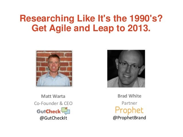 Matt Warta Co-Founder & CEO @GutCheckIt Researching Like It's the 1990's? Get Agile and Leap to 2013. Brad White Partner @...