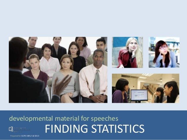developmental material for speeches Prepared for GCPS 1005, Fall 2013 FINDING STATISTICS