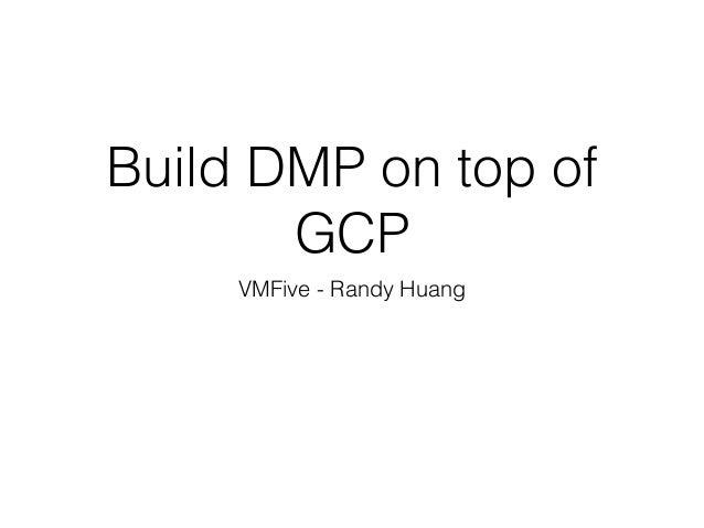 Build DMP on top of GCP VMFive - Randy Huang