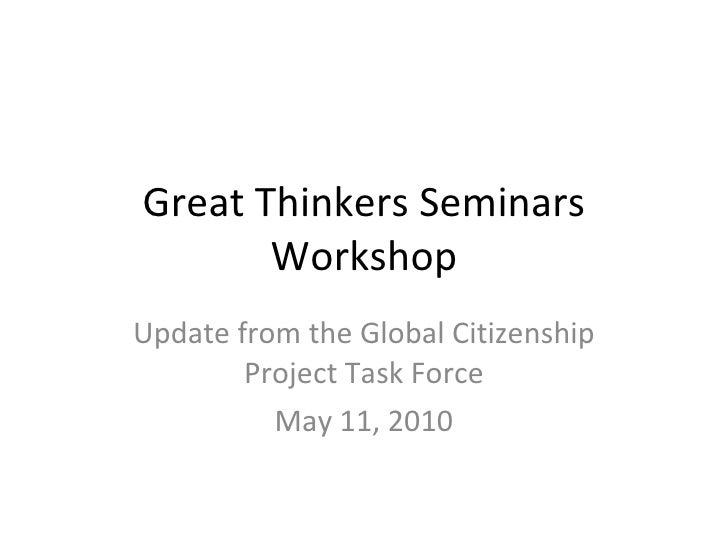Great Thinkers Seminars Workshop Update from the Global Citizenship Project Task Force May 11, 2010