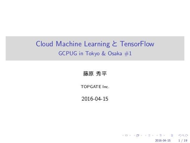 Cloud Machine Learning TensorFlow GCPUG in Tokyo & Osaka #1 TOPGATE Inc. 2016-04-15 2016-04-15 1 / 19