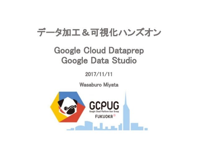 Google Cloud Dataprep Google Data Studio 2017/11/11 Wasaburo Miyata データ加工&可視化ハンズオン
