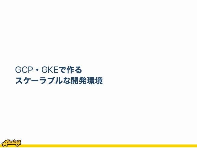 GCP・GKEで作る スケーラブルな開発環境