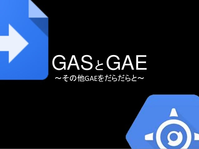 GASとGAE 〜その他GAEをだらだらと〜