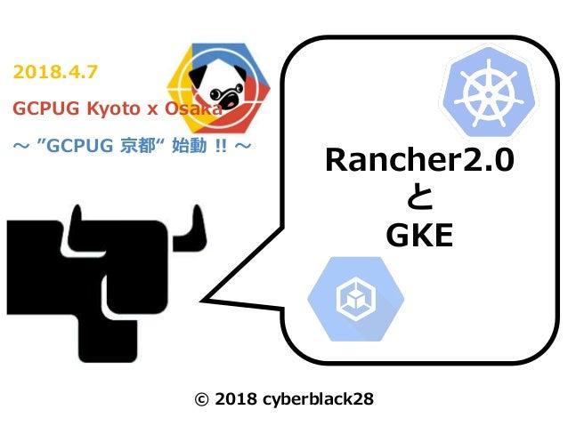 "2018.4.7 GCPUG Kyoto x Osaka ~ ""GCPUG 京都"" 始動 !! ~ Rancher2.0 と GKE © 2018 cyberblack28"